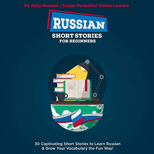 Russian Short Stories for Beginners: 30 Exciting Short Stories to Easily Learn Russian & Improve Your Vocabulary