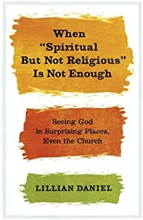 [When 'Spiritual but Not Religious' is Not Enough] [Author: Daniel, Lillian] [February, 2013]