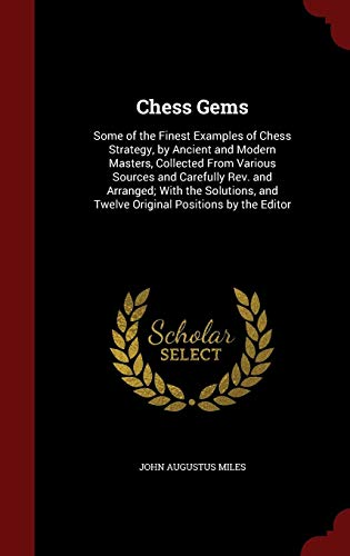 Chess Gems: Some of the Finest Examples of Chess Strategy, by Ancient and Modern Masters, Collected from Various Sources and Carefully Rev. and ... and Twelve Original Positions by the Editor