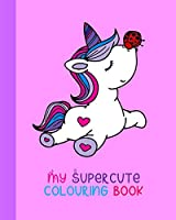 My Supercute Colouring Book: Kawaii, Unicorns, Caticorns and Much More