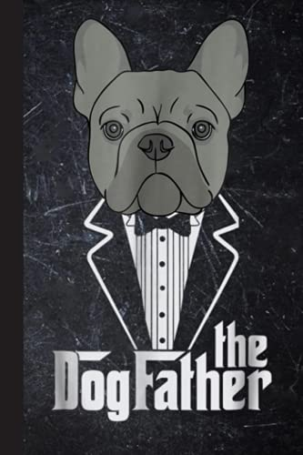 The Dogfather! French Bulldog Dad Frenchie Papa Notebook: French Bulldog Gift, Frenchie Journal. A blank lined French Bulldog notebook for frenchie ... ... gift, frenchie stuff, Frenchie notebook