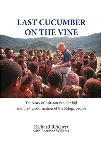 Last Cucumber on the Vine: The story of Adriaan van der Bijl and the transformation of the Nduga people (English Edition)