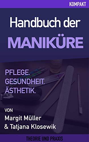 Handbuch Maniküre – Pflege, Gesundheit & Ästhetik: Beauty, Kosmetik, Nägel, Nail Art, Maniküre, Nagellack, Hautpflege, Fußpflege
