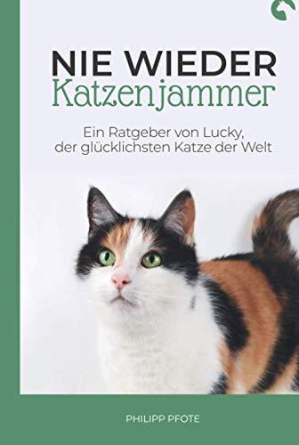 Nie wieder Katzenjammer: Der neue Katzenratgeber über richtige Katzenhaltung. Praxisbuch über Katzensprache, Katzenerziehung und vielen hilfreichen Tipps für jeden Katzenhalter.