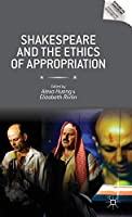 Shakespeare and the Ethics of Appropriation (Reproducing Shakespeare)