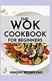 THE WOK COOKBOOK FOR BEGINNERS: Simple and Satisfying Recipes for The Wok Cookbook