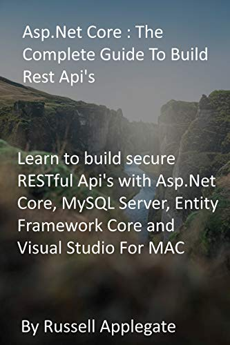 Asp.Net Core : The Complete Guide To Build Rest Api's: Learn to build secure RESTful...