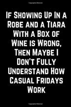 If Showing Up In a Robe and a Tiara With a Box of Wine is Wrong, Then Maybe I Don't Fully Understand How Casual Fridays Work