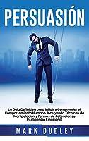 Persuasión: La guía definitiva para influir y comprender el comportamiento humano, incluyendo técnicas de manipulación y formas de potenciar su inteligencia emocional