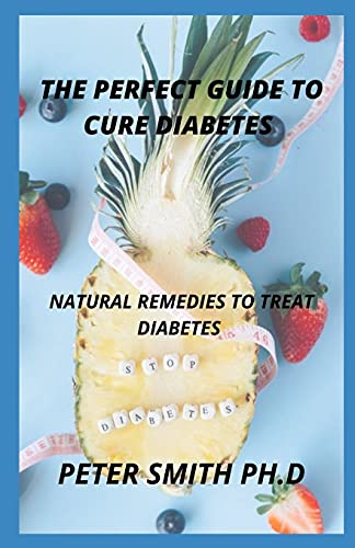 Perfect Guide To Cure Diabetes: Natural Remedies To Treat Diabetes