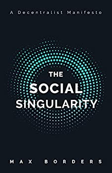 The Social Singularity  How decentralization will allow us to transcend politics create global prosperity and avoid the robot apocalypse