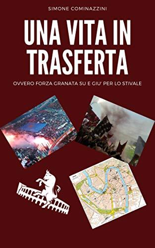Una vita in trasferta: Ovvero forza granata su e giù per lo stivale (Italian Edition)