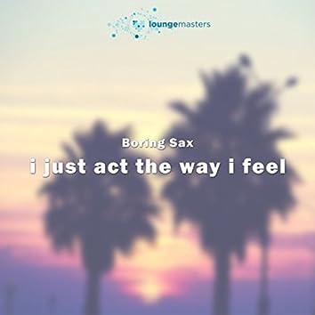 I Just Act The Way I Feel