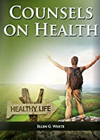 Counsels on Health: (Biblical Principles on health, Medical Ministry, Counsels and Diet and Foods, Bible Hygiene, medical evangelism, Sanctified Life and Temperance) (Christian Health Library)