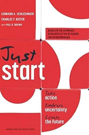 Just Start: Take Action, Embrace Uncertainty, Create the Future by Leonard A. Schlesinger Charles F. Kiefer(2012-03-20)