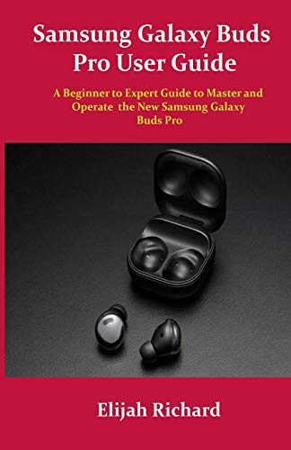 Samsung Galaxy Buds Pro User Guide: A Beginner to Expert Guide to Master and Operate the New Samsung Galaxy Buds Pro