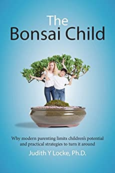 The Bonsai Child: Why modern parenting limits children's potential and practical strategies to turn it around by [Judith Locke]