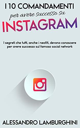 I 10 Comandamenti per Avere Successo su Instagram: I segreti che tutti, anche i neofiti, devono conoscere per avere successo sul famoso social network