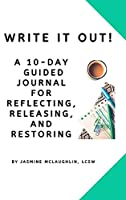 Write It Out! A 10-Day Guided Journal for Reflecting, Releasing and Restoring
