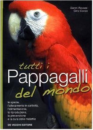 Tutti i pappagalli del mondo. Le specie, lallevamento in cattività, lalimentazione, la riproduzione, la prevenzione e la cura delle malattie