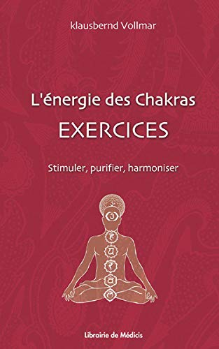 L'Energie des Chakras : Exercices : Stimuler, Purifier, Harmoniser