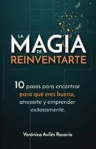 La Magia de Reinventarte: 10 pasos para encontrar para que eres bueno, atreverte y emprender exitosamente (Spanish Edition)