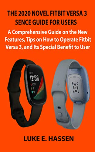 THE 2020 NOVEL FITBIT VERSA 3 SENCE GUIDE FOR USERS: A Comprehensive Guide on the New Features, Tips on How to Operate Fitbit Versa 3, and Its Special Benefit to User (English Edition)