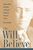 The Will to Believe: Woodrow Wilson, World War I, and America's Strategy for Peace and Security (New Studies in U.s. Foreign Relations)