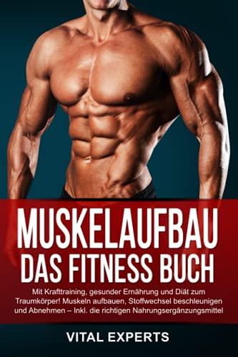 Muskelaufbau: Das Fitness Buch. Mit Krafttraining, gesunder Ernährung und Diät zum Traumkörper! Muskeln aufbauen, Stoffwechsel beschleunigen und Abnehmen – Inkl. die richtigen Nahrungsergänzungsmittel