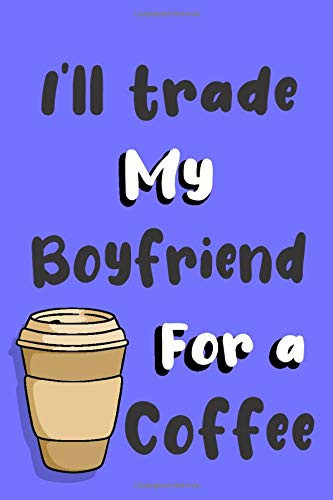 I'll trade my Boyfriend for a coffee: Funny gag Boyfriend journal gift for coffee lover Family Sarcastic notebook humorous jokes gift ideas for Boyfriend birthday gift for Notes journaling