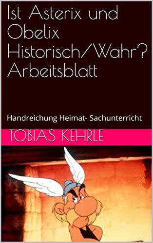 Ist Asterix und Obelix Historisch/Wahr? Arbeitsblatt: Handreichung Heimat- Sachunterricht (Ist Asterix Historisch?) (German Edition)