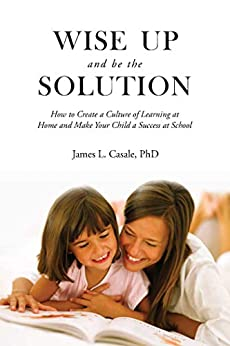 Wise Up and Be the Solution: How to Create a Culture of Learning at Home and Make Your Child a Success in School by [James L. Casale]