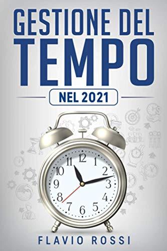 Gestione del tempo: Strategie ed abitudini per aumentare la produttività, raggiungere gli obiettivi e ritrovare la motivazione nel 21° secolo