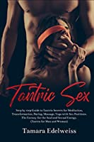Tantric Sex: Step by Step Guide to Tantric Secrets for Meditation, Transformation, Dating, Massage, Yoga with Sex Positions. The Ecstasy for the Soul and Sexual Energy. (Tantra for Man and Woman)