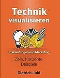 Technik visualisieren in Anleitungen und Marketing: Ziele, Konzepte, Beispiele - Dietrich Juhl