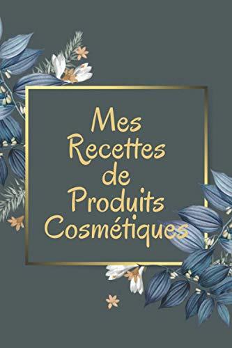 MES RECETTES DE PRODUITS COSMÉTIQUES: Carnet de recettes de produits cosmétiques | Cahier pour noter vos recettes de produits cosmétiques bio faits ... cadeau pour prendre soin de soi naturellement