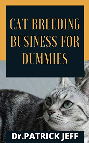 CAT BREEDING BUSINNES FOR DUMMIES: Profound Breeder's Handbook to help start a Cat Breeding business for Profit
