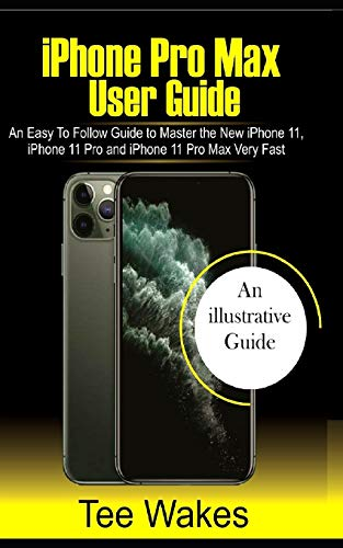 iPhone Pro Max User Guide: An easy to follow Guide to Master the new iPhone 11, iPhone 11 Pro, and iPhone 11 Pro Max Very Fast