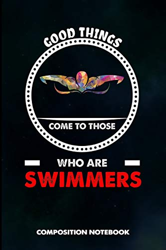 Good Things Come to Those who Are Swimmers: Composition Notebook, Birthday Journal Gift for Summer Water swimming Pool Lovers to write on
