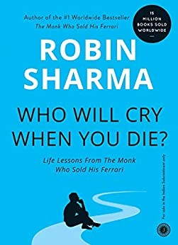 Who Will Cry When You Die?: Life Lessons From The Monk Who Sold His Ferrari by [Robin Sharma]