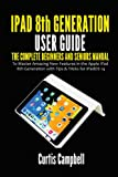 iPad 8th Generation User Guide: The Complete Beginners and Seniors Manual to Master Amazing New Features in the Apple iPad 8th Generation with Tips & Tricks for iPadOS 14