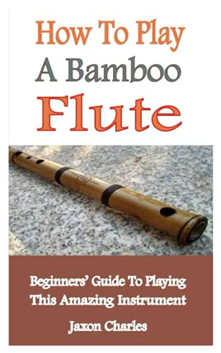 How To Play A Bamboo Flute: Beginner's Guide To Playing This Amazing Instrument