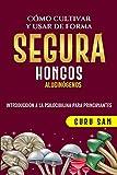 COMO CULTIVAR Y USAR DE FORMA SEGURA HONGOS ALUCINOGENOS: INTRODUCCION A LA PSICOCIBILINA PARA PRINCIPIANTES
