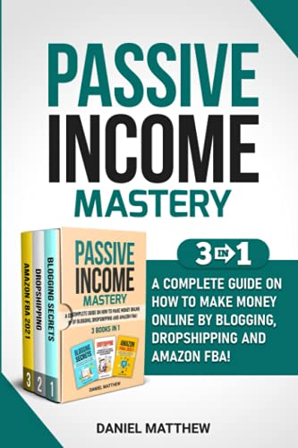 Passive Income Mastery: 3 Books in 1 - A Complete Guide on How to Make Money Online by Blogging, Dropshipping and Amazon FBA!