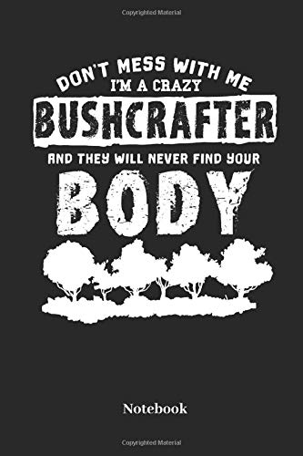 DONT MESS WITH ME I M A CRAZY BUSHCRAFTER AND THEY WILL NEVER FIND YOUR BODY Notebook: Lined notebook for Bushcrafter hikers and trekking fans - notebook for men and women