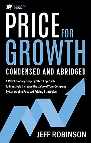 Price for Growth Condensed and Abridged: A Revolutionary Step-By-Step Approach to Massively Impact the Value of Your Company by Leveraging Focused Pricing Strategies (English Edition)