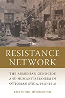 The Resistance Network: The Armenian Genocide and Humanitarianism in Ottoman Syria, 1915–1918 (Texts and Studies in Armenian History, Society, and Culture)