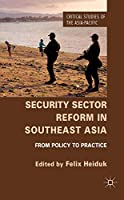 Security Sector Reform in Southeast Asia: From Policy to Practice (Critical Studies of the Asia-Pacific)