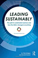 Leading Sustainably: The Path to Sustainable Business and How the SDGs Changed Everything