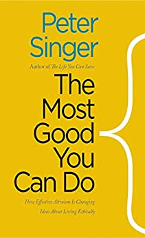 The Most Good You Can Do: How Effective Altruism Is Changing Ideas About Living Ethically by [Peter Singer]